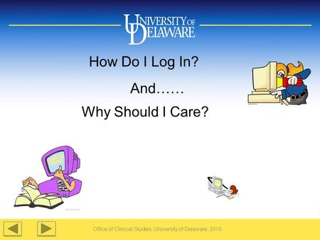 Office of Clinical Studies, University of Delaware, 2010 How Do I Log In? And…… Why Should I Care?