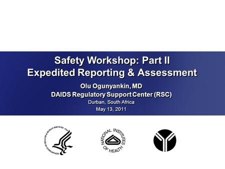 Safety Workshop: Part II Expedited Reporting & Assessment Olu Ogunyankin, MD DAIDS Regulatory Support Center (RSC) Durban, South Africa May 13, 2011 Olu.
