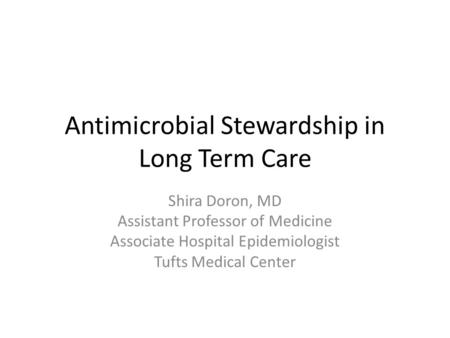 Antimicrobial Stewardship in Long Term Care Shira Doron, MD Assistant Professor of Medicine Associate Hospital Epidemiologist Tufts Medical Center.