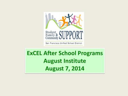 ExCEL After School Programs August Institute August 7, 2014 ExCEL After School Programs August Institute August 7, 2014.