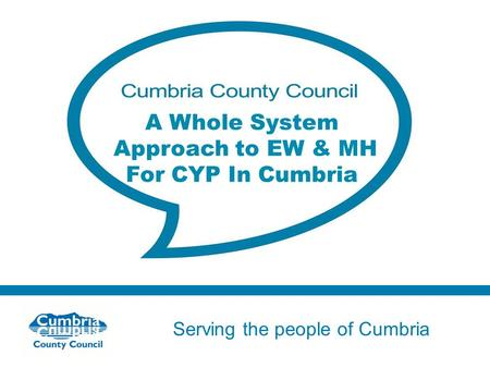 Serving the people of Cumbria Do not use fonts other than Arial for your presentations A Whole System Approach to EW & MH For CYP In Cumbria.