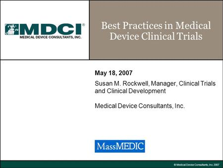 © Medical Device Consultants, Inc. 2007 Best Practices in Medical Device Clinical Trials May 18, 2007 Susan M. Rockwell, Manager, Clinical Trials and Clinical.