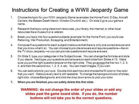1.Choose the topic for your WWII Jeopardy Game (examples: the Home Front, D-Day, Aircraft Carriers, the Bataan Death March, Winston Churchill, etc.).