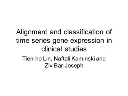 Alignment and classification of time series gene expression in clinical studies Tien-ho Lin, Naftali Kaminski and Ziv Bar-Joseph.