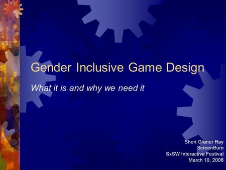Gender Inclusive Game Design What it is and why we need it Sheri Graner Ray ScreenBurn SxSW Interactive Festival March 10, 2006.
