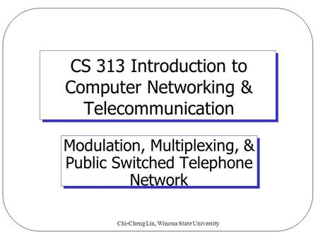 Chi-Cheng Lin, Winona State University CS 313 Introduction to Computer Networking & Telecommunication Modulation, Multiplexing, & Public Switched Telephone.