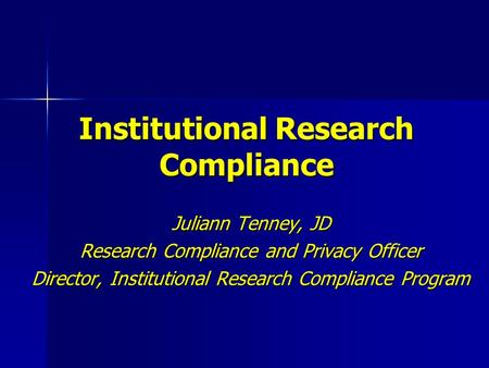 Institutional Research Compliance Juliann Tenney, JD Research Compliance and Privacy Officer Director, Institutional Research Compliance Program.
