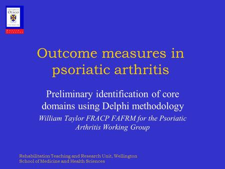 Rehabilitation Teaching and Research Unit, Wellington School of Medicine and Health Sciences Outcome measures in psoriatic arthritis Preliminary identification.