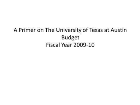 A Primer on The University of Texas at Austin Budget Fiscal Year 2009-10.