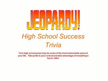 High School Success Trivia Your high school years may be some of the most memorable years of your life. Take pride in your school and take advantage of.