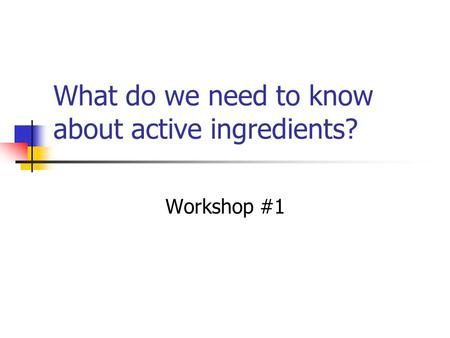 What do we need to know about active ingredients? Workshop #1.