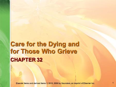 Elsevier items and derived items © 2010, 2006 by Saunders, an imprint of Elsevier Inc. CHAPTER 32 Care for the Dying and for Those Who Grieve 1.