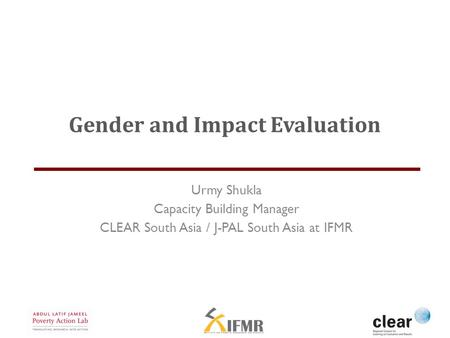 Gender and Impact Evaluation Urmy Shukla Capacity Building Manager CLEAR South Asia / J-PAL South Asia at IFMR.