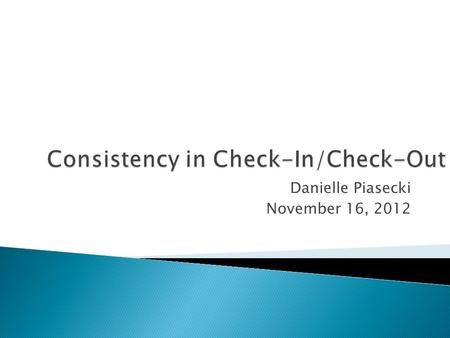 Danielle Piasecki November 16, 2012.  Review of Check-In/Check-Out  Consistency  Results from other schools  Common issues and solutions  Questions.