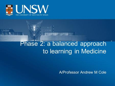 Phase 2: a balanced approach to learning in Medicine A/Professor Andrew M Cole.