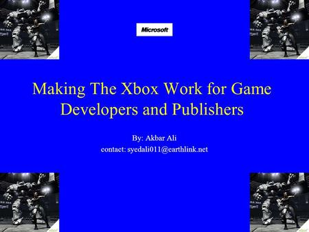 Making The Xbox Work for Game Developers and Publishers By: Akbar Ali contact: