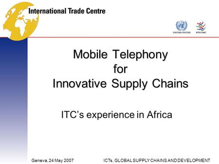 Geneva, 24 May 2007ICTs, GLOBAL SUPPLY CHAINS AND DEVELOPMENT Mobile Telephony for Innovative Supply Chains ITC's experience in Africa.