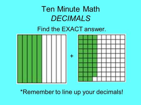 Ten Minute Math DECIMALS Find the EXACT answer. + *Remember to line up your decimals!