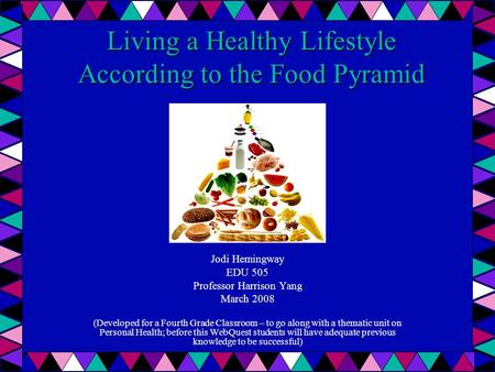 Living a Healthy Lifestyle According to the Food Pyramid Jodi Hemingway EDU 505 Professor Harrison Yang March 2008 (Developed for a Fourth Grade Classroom.