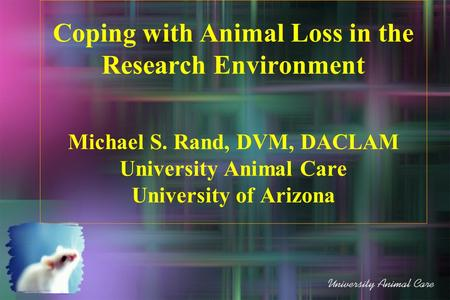 Coping with Animal Loss in the Research Environment Michael S. Rand, DVM, DACLAM University Animal Care University of Arizona.