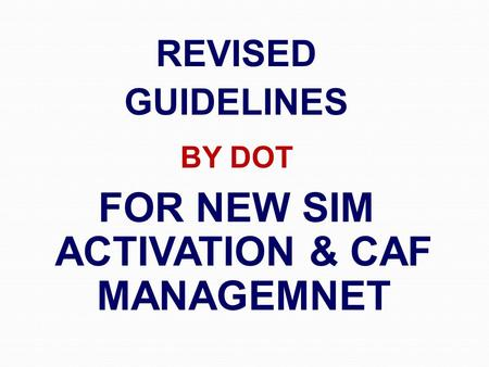 REVISED GUIDELINES BY DOT FOR NEW SIM ACTIVATION & CAF MANAGEMNET.