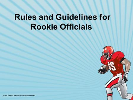 Rules and Guidelines for Rookie Officials. Officials should try to get better with each game. Maybe the best advice is to simply survive the first game.