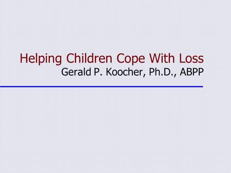 Helping Children Cope With Loss Gerald P. Koocher, Ph.D., ABPP.