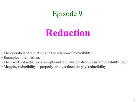 Reduction Episode 9 0 The operation of reduction and the relation of reducibility Examples of reductions The variety of reduction concepts and their systematization.
