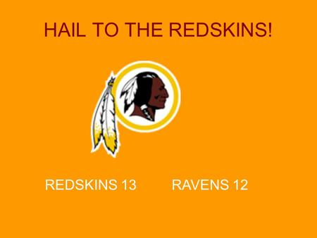 HAIL TO THE REDSKINS! REDSKINS 13 RAVENS 12. Hail to the REDSKINS!! Game Schedule Week 1–Sept. 16, 9:00am, Field #1 WIN REDSKINS vs. Chiefs Week 2–Sept.