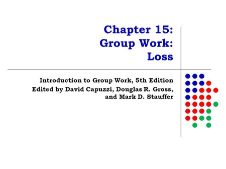 Chapter 15: Group Work: Loss Introduction to Group Work, 5th Edition Edited by David Capuzzi, Douglas R. Gross, and Mark D. Stauffer.