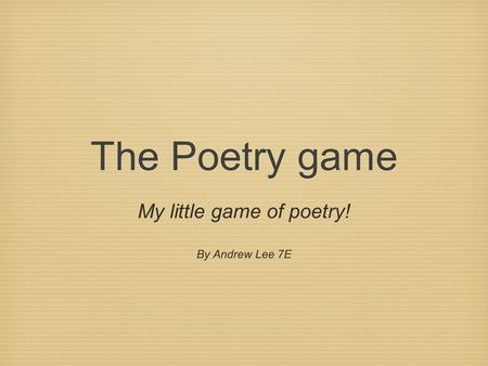The Poetry game My little game of poetry! By Andrew Lee 7E.