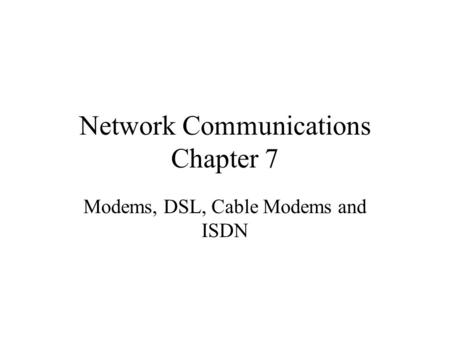 Network Communications Chapter 7 Modems, DSL, Cable Modems and ISDN.