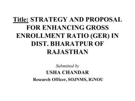 Title: STRATEGY AND PROPOSAL FOR ENHANCING GROSS ENROLLMENT RATIO (GER) <strong>IN</strong> DIST. BHARATPUR OF RAJASTHAN Submitted by USHA CHANDAR Research Officer, SOJNMS,
