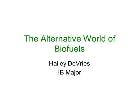 The Alternative World of Biofuels Hailey DeVries IB Major.