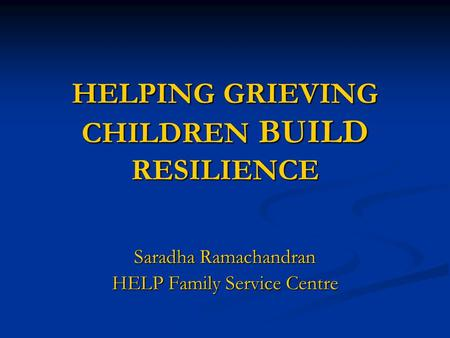 HELPING GRIEVING CHILDREN BUILD RESILIENCE Saradha Ramachandran HELP Family Service Centre.