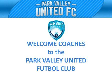 WELCOME COACHES to the PARK VALLEY UNITED FUTBOL CLUB.