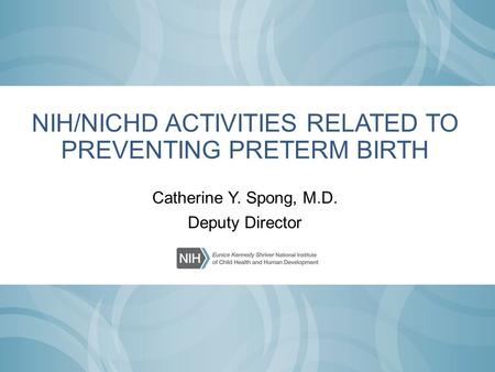 NIH/NICHD ACTIVITIES RELATED TO PREVENTING PRETERM BIRTH Catherine Y. Spong, M.D. Deputy Director.
