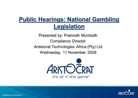 COMMERCIAL IN CONFIDENCE Public Hearings: National Gambling Legislation Presented by: Pramodh Munbodh Compliance Director Aristocrat Technologies Africa.