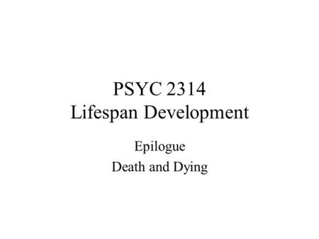 PSYC 2314 Lifespan Development Epilogue Death and Dying.