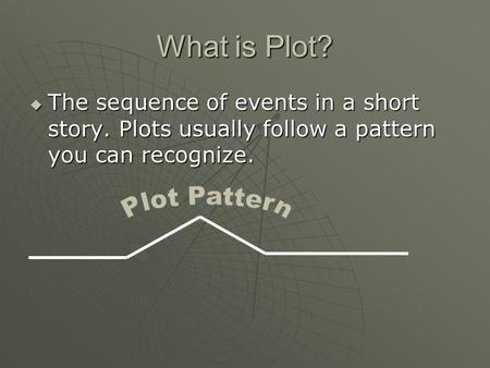 What is Plot?  The sequence of events in a short story. Plots usually follow a pattern you can recognize.