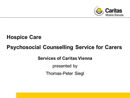 Hospice Care Psychosocial Counselling Service for Carers Services of Caritas Vienna presented by Thomas-Peter Siegl.
