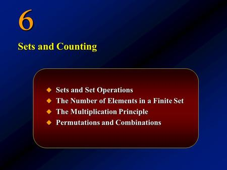 6  Sets and Set Operations  The Number of Elements in a Finite Set  The Multiplication Principle  Permutations and Combinations Sets and Counting.