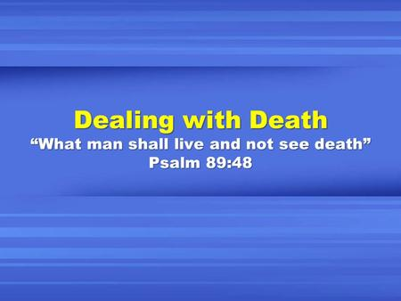 "Dealing with Death ""What man shall live and not see death"" Psalm 89:48."
