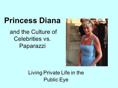 And the Culture of Celebrities vs. Paparazzi Living Private Life in the Public Eye Princess Diana.