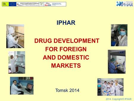 IPHAR DRUG DEVELOPMENT FOR FOREIGN AND DOMESTIC MARKETS Tomsk 2014 2014 Copyright © IPHAR.