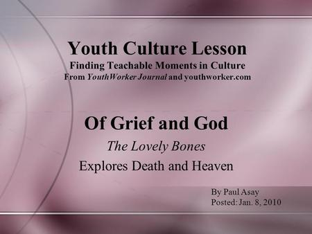 Youth Culture Lesson Finding Teachable Moments in Culture From YouthWorker Journal and youthworker.com Of Grief and God The Lovely Bones Explores Death.
