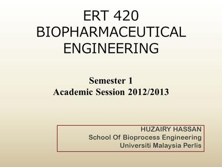 ERT 420 BIOPHARMACEUTICAL ENGINEERING Semester 1 Academic Session 2012/2013 HUZAIRY HASSAN School Of Bioprocess Engineering Universiti Malaysia Perlis.