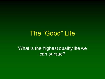 "The ""Good"" Life What is the highest quality life we can pursue?"
