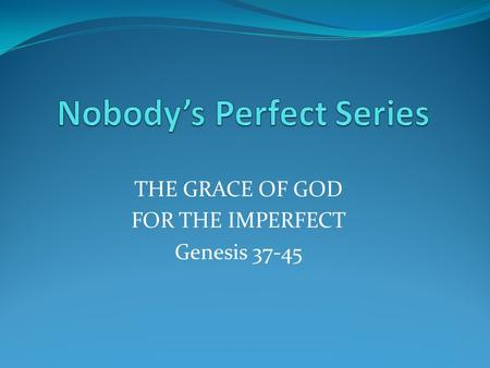 THE GRACE OF GOD FOR THE IMPERFECT Genesis 37-45.