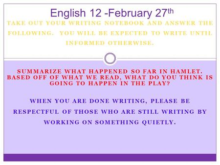 English 12 -February 27th TAKE OUT YOUR WRITING NOTEBOOK AND ANSWER THE FOLLOWING. YOU WILL BE EXPECTED TO WRITE UNTIL INFORMED OTHERWISE. Summarize what.